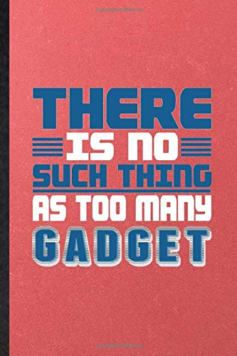 There Is No Such Thing as Too Many Gadget: Lined Notebook For Inventor Programmer. Fun Ruled Journal For Computer Scientist. Unique Student Teacher Blank Composition Great For School Writing