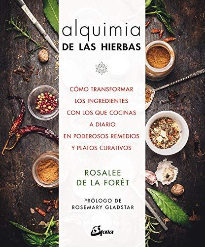 Alquimia de las hierbas. Cómo transformar los ingredientes: Cómo transformar los ingredientes con los que cocinas a diario en poderosos remedios y platos curativos (Salud natural)