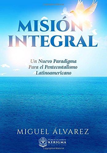 Mision Integral: Un Nuevo Paradigma Para el Pentecostalismo Latinoamericano (Estudios en la Misión del Reino) (Volume 1) (Spanish Edition) download ebooks PDF Books