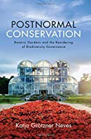 Postnormal Conservation: Botanic Gardens and the Reordering of Biodiversity Governance (Suny series in Environmental Governance: Local-Regional-Global Interactions)