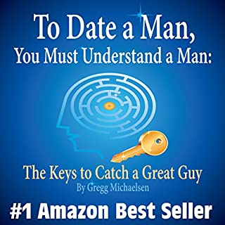 To Date a Man, You Must Understand a Man: The Keys to Catch a Great Guy audiobook cover art
