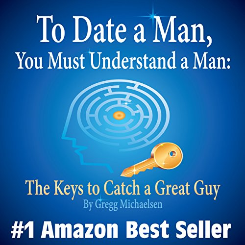 To Date a Man, You Must Understand a Man: The Keys to Catch a Great Guy cover art
