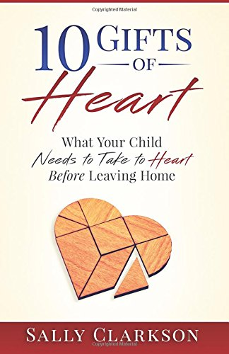 10 Gifts Of Heart What Your Child Needs To Take To Heart Before Leaving Home