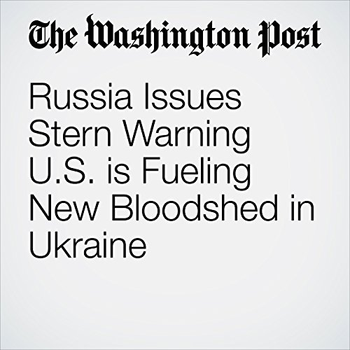 Russia Issues Stern Warning U.S. is Fueling New Bloodshed in Ukraine copertina