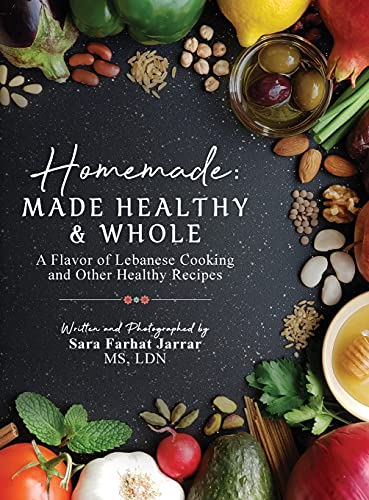 Homemade: Made Healthy & Whole: A Flavor of Lebanese Cooking and Other Healthy Recipes