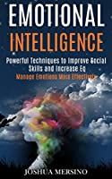 Emotional Intelligence: Powerful Techniques to Improve Social Skills and Increase Eq (Manage Emotions More Effectively)