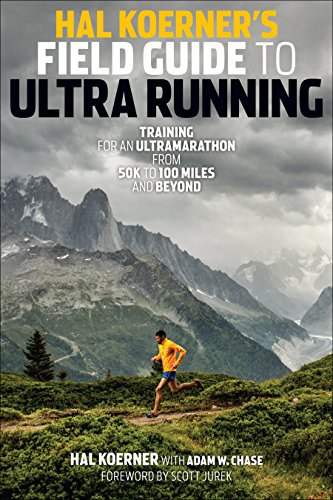 Hal Koerner\'s Field Guide to Ultrarunning: Training for an Ultramarathon, from 50K to 100 Miles and Beyond