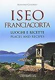 Iseo Franciacorta. Luoghi e ricettePlaces and recipes. Ediz. bilingue