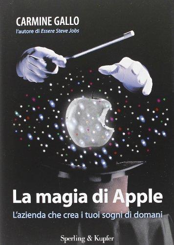 La magia di Apple. L'azienda che crea i tuoi sogni di domani