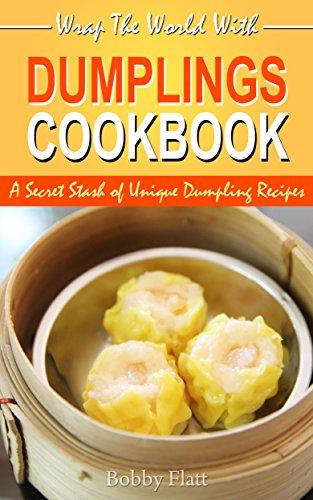 Wrap The World with Dumplings Cookbook: A Secret Stash of Unique Dumpling Recipes by [Bobby Flatt]
