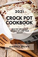 Crock Pot Cookbook 2021: Healthy Crock Pot Recipes to Lose Your Weight