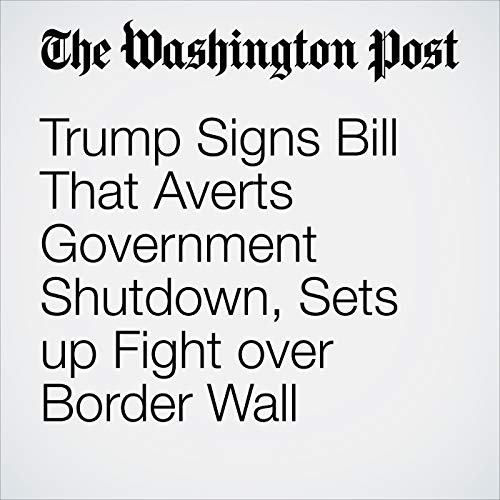 Trump Signs Bill That Averts Government Shutdown, Sets up Fight over Border Wall copertina
