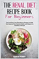 The Renal Diet Recipe Book for Beginners: Fast and Easy Low-Phosphorus Recipes to Help You Improve Your Dietary Habits and Adapt to a Healthier Lifestyle
