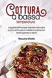 Cottura a bassa temperatura: La guida definitiva per imparare tutto sulla cucina sottovuoto e mettere in pratica con ricette gustose e veloci