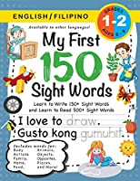 My First 150 Sight Words Workbook: (Ages 6-8) Bilingual (English / Filipino) (Ingles / Filipino): Learn to Write 150 and Read 500 Sight Words (Body, Actions, Family, Food, Opposites, Numbers, Shapes, Jobs, Places, Nature, Weather, Time and More!)