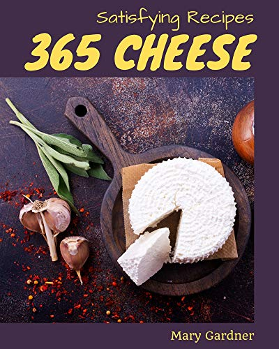 365 Satisfying Cheese Recipes: Best-ever Cheese Cookbook for Beginners (English Edition)