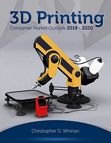 3D Printing Consumer Market Outlook 2018 - 2020 (3D Printing for Entrepreneurs) (English Edition)