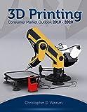 3D Printing Consumer Market Outlook 2018 - 2020 (3D Printing for Entrepreneurs)