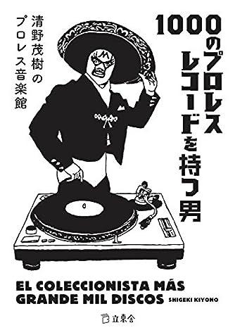 1000のプロレスレコードを持つ男 清野茂樹のプロレス音楽館 (立東舎)