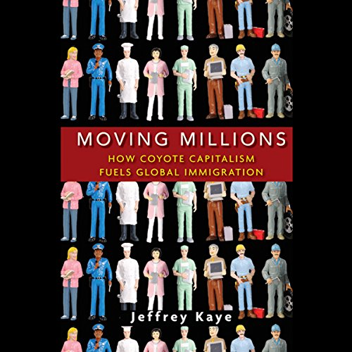 Moving Millions     How Coyote Capitalism Fuels Global Immigration              By:                                                                                                                                 Jeffrey Kaye                               Narrated by:                                                                                                                                 John Allen Nelson                      Length: 10 hrs and 52 mins     Not rated yet     Overall 0.0