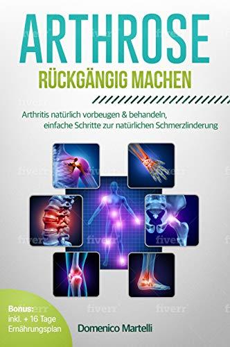 Arthrose rückgängig machen: Arthritis natürlich vorbeugen & behandeln, einfache Schritte zur natürlichen Schmerzlinderung
