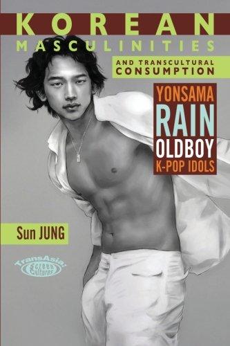 Korean Masculinities and Transcultural Consumption: Yonsama, Rain, Oldboy, K-Pop Idols (TransAsia Screen Cultures Series)