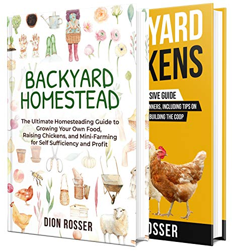 Backyard Homesteading: An Essential Homestead Guide to Growing Food, Raising Chickens, and Creating a Mini-Farm for Self Sufficiency and Profit by [Dion Rosser]