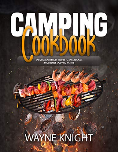 CAMPING COOKBOOK: Easy, Family Friendly Recipes to Eat Delicious Food while Enjoying Nature