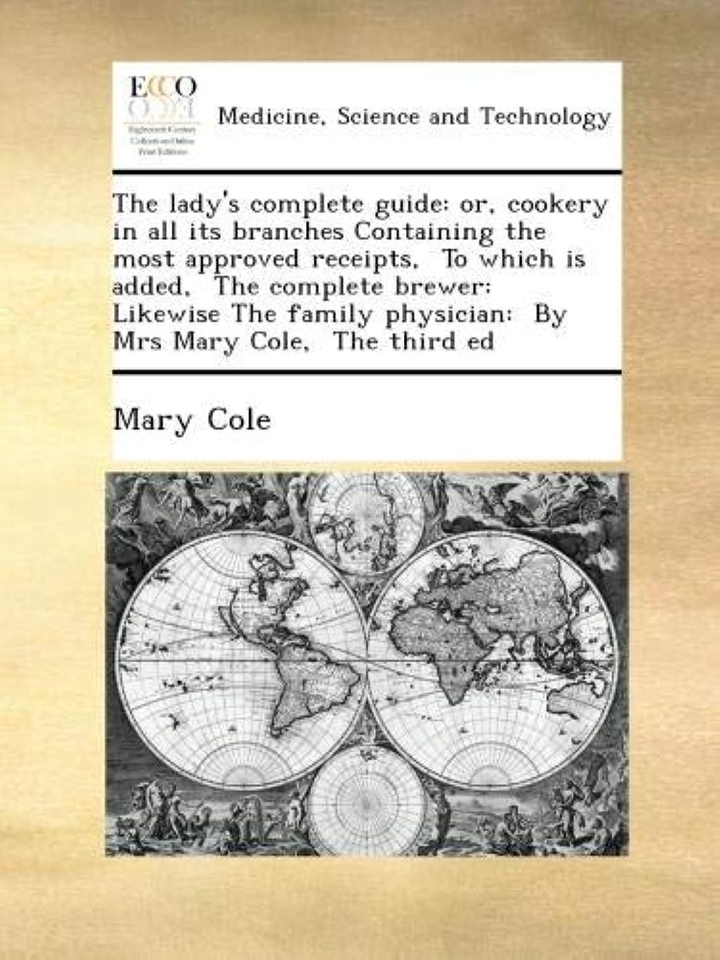 長椅子正しい数学者The lady's complete guide: or, cookery in all its branches Containing the most approved receipts,  To which is added,  The complete brewer:  Likewise The family physician:  By Mrs Mary Cole,  The third ed
