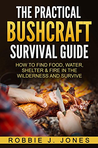 The Practical Bushcraft Survival Guide: How to Find Food, Water, Shelter & Fire In The Wilderness and Survive - Basic Bushcraft 101 by [Robbie Jones]