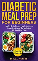 Diabetic Meal Prep For Beginners: Healty and Delicious Meals to Cook, Prep, Grab, and Go - Diabetic Cookbook to Prevent and Reverse Diabetes with 30-Day Meal Plan + Special Desserts