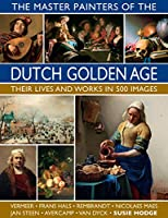 The Master Painters of the Dutch Golden Age: Their Lives and Works in 500 Images