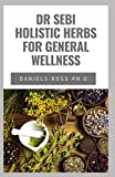DR SEBI HOLISTIC HERBS FOR GENERAL WELLNESS: Beginners Guide on How to Cleanse, Heal , Detox and Revitalize Your Body With Dr. Sebi Herbs by Adopting an Alkaline Diet