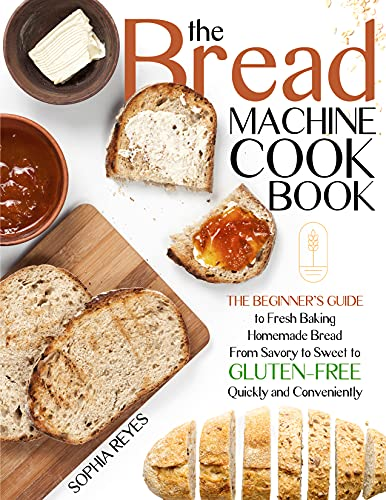 THE BREAD MACHINE COOKBOOK: QUICK AND EASY RECIPES FOR YOUR MACHINE TO MAKE PERFECT HOMEMADE BREAD