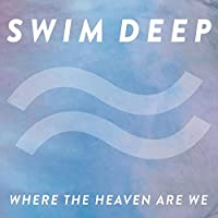 Where the Heaven Are We by SWIM DEEP (2013-08-13)