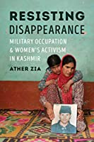 Resisting Disappearance: Military Occupation and Women's Activism in Kashmir (Decolonizing Feminisms)