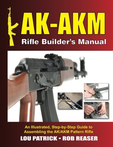 AK-AKM Rifle Builder's Manual: An Illustrated, Step-by-Step Guide to Assembling the AK/AKM Pattern Rifle