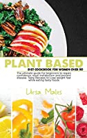 Plant Based Diet Cookbook For Woman Over 50: The ultimate guide for beginners to regain confidence, reset metabolism and prevent disease. Tasty Recipes to Lose weight fast while eating tasty foods.