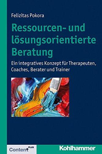 Ressourcen- und lösungsorientierte Beratung: Ein integratives Konzept für Therapeuten, Coaches, Berater und Trainer