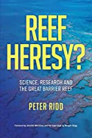 REEF HERESY? Science, Research and the Great Barrier Reef.