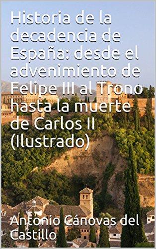 Historia de la decadencia de España: desde el advenimiento de Felipe III al Trono hasta la muerte de Carlos II (Ilustrado) eBook: Cánovas del Castillo, Antonio : Amazon.es: Tienda Kindle