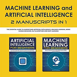 Machine Learning and Artificial Intelligence 2 Manuscripts in 1: The Essential Guide to Understand Artificial Intelligence, Machine Learning, Mimic Human Behavior, NLP Algorithms and Deep Learning audiobook cover art