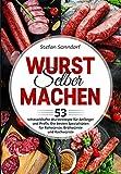 Wurst selber machen: 53 schmackhafte Wurstrezepte für Anfänger und Profis. Die besten Spezialitäten für Rohwürste, Brühwürste und Kochwürste