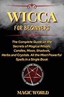Wicca for Beginners: The Complete Guide on the Secrets of Magical Rituals, Candles, Moon, Shadows, Herbs and Crystals. All the Most Powerful Spells in a Single Book