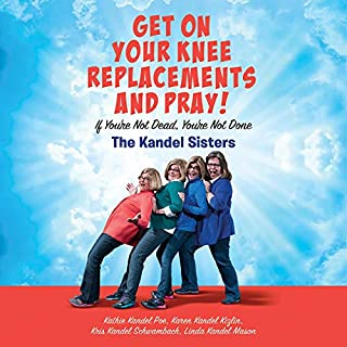 Get on Your Knee Replacements and Pray!     If You're Not Dead, You're Not Done              Written by:                                                                                                                                 Kris Kandel Schwambach,                                                                                        Karen Kandel Kizlin,                                                                                        Kathie Kandel Poe,                   and others                          Narrated by:                                                                                                                                 Kris Kandel Schwambach,                                                                                        Karen Kandel Kizlin,                                                                                        Kathie Kandel Poe,                   and others                 Length: 4 hrs and 33 mins     Not rated yet     Overall 0.0