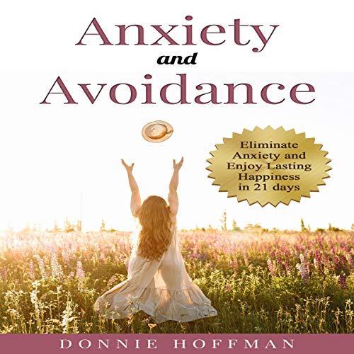 Anxiety and Avoidance: Anxiety the Mind of Its Own, Eliminate That and Enjoy Lasting Happiness in 21 days audiobook cover art
