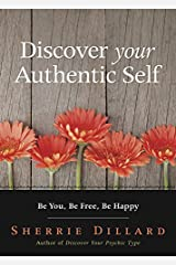 Discover Your Authentic Self: Be You, Be Free, Be Happy Kindle Edition