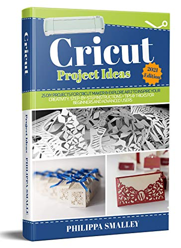 Cricut Project Ideas 2021 Edition: 25 DIY Projects for Cricut Maker & Explore Air 2 to Inspire Your Creativity. Step-by-Step Instructions + Tips & Tricks ... and Advanced Users (English Edition)