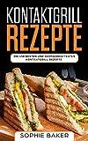 Kontaktgrill Rezepte: Das Kochbuch mit 150 Rezepten für den Kontaktgrill! Leckere und außergewöhnliche Gerichte und alles, was Sie über den Kontaktgrill ......