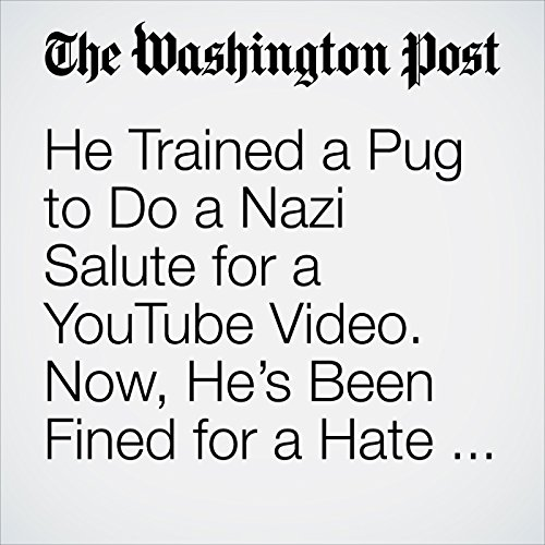 He Trained a Pug to Do a Nazi Salute for a YouTube Video. Now, He's Been Fined for a Hate Crime. copertina